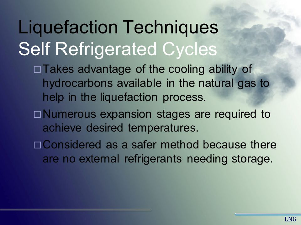 Liquefaction Techniques Self Refrigerated Cycles Takes advantage of the cooling ability of hydrocarbons available in the natural gas to help in the li