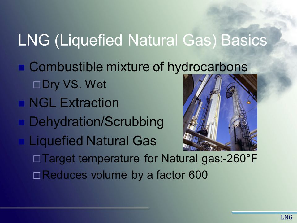 LNG (Liquefied Natural Gas) Basics Combustible mixture of hydrocarbons Dry VS. Wet NGL Extraction Dehydration/Scrubbing Liquefied Natural Gas Target t