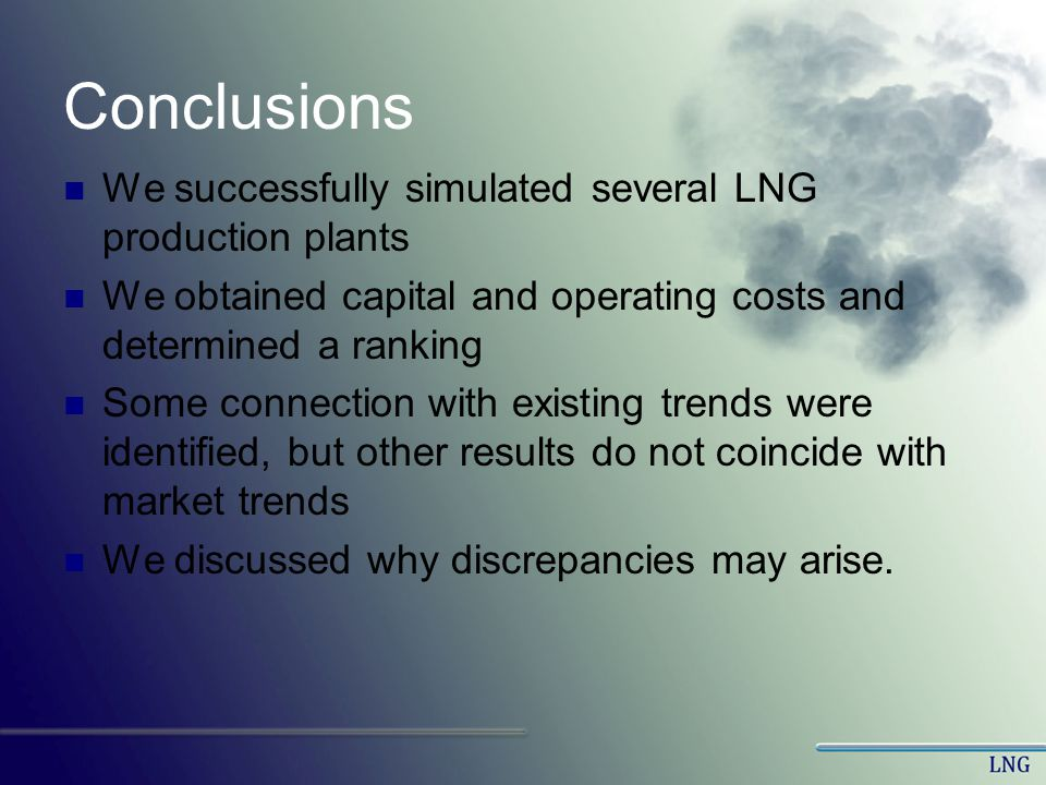 Conclusions We successfully simulated several LNG production plants We obtained capital and operating costs and determined a ranking Some connection w