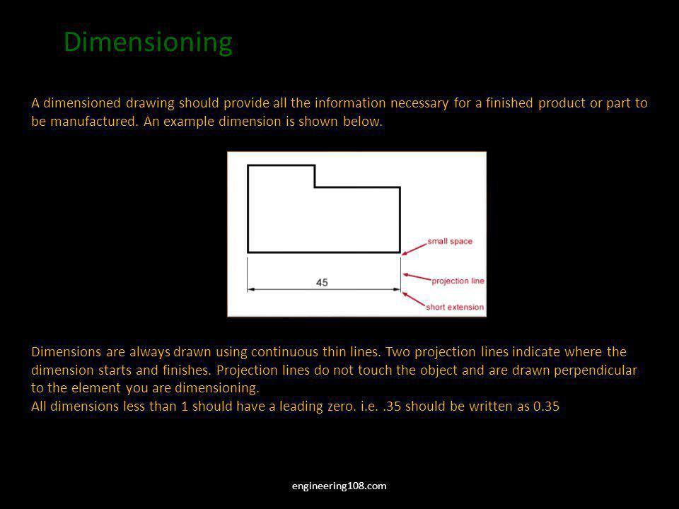 Dimensioning A dimensioned drawing should provide all the information necessary for a finished product or part to be manufactured. An example dimensio