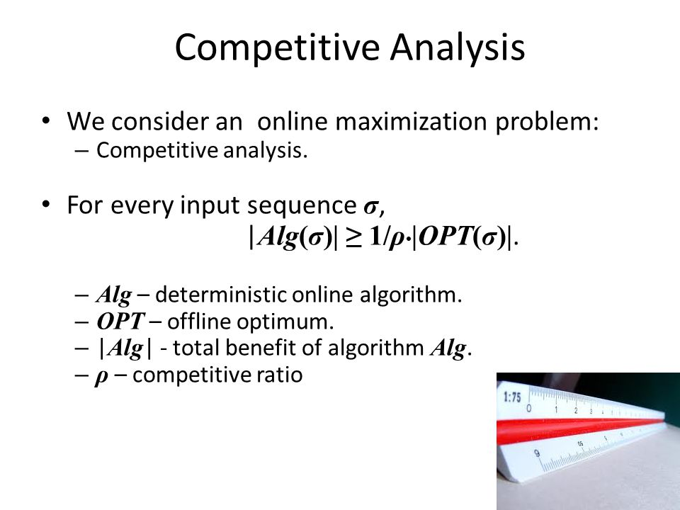 We consider an online maximization problem: – Competitive analysis.