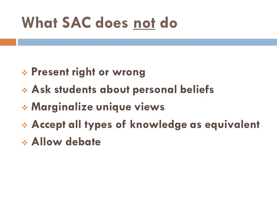 What SAC does not do Present right or wrong Ask students about personal beliefs Marginalize unique views Accept all types of knowledge as equivalent Allow debate