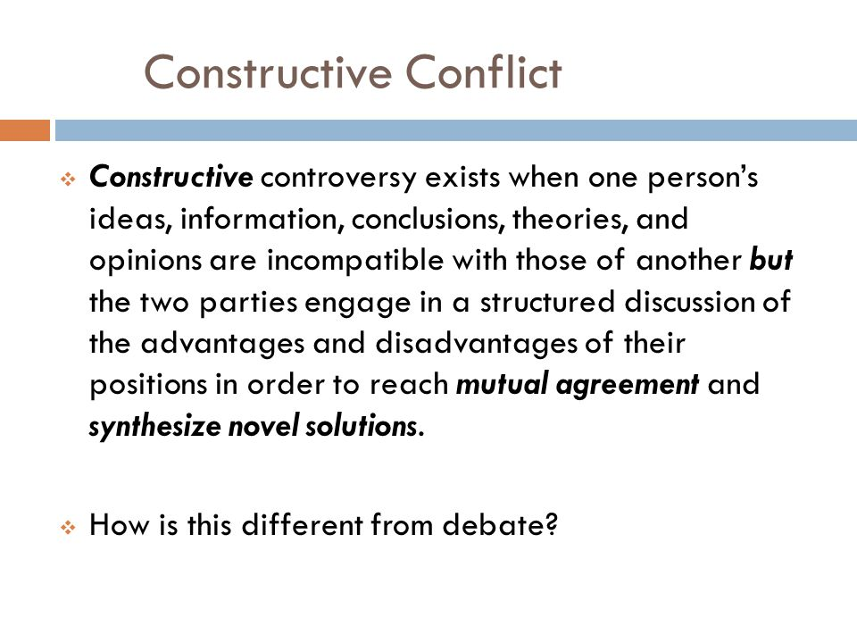 Constructive Conflict Constructive controversy exists when one persons ideas, information, conclusions, theories, and opinions are incompatible with those of another but the two parties engage in a structured discussion of the advantages and disadvantages of their positions in order to reach mutual agreement and synthesize novel solutions.