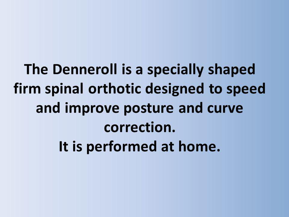 The Denneroll is a specially shaped firm spinal orthotic designed to speed and improve posture and curve correction. It is performed at home.