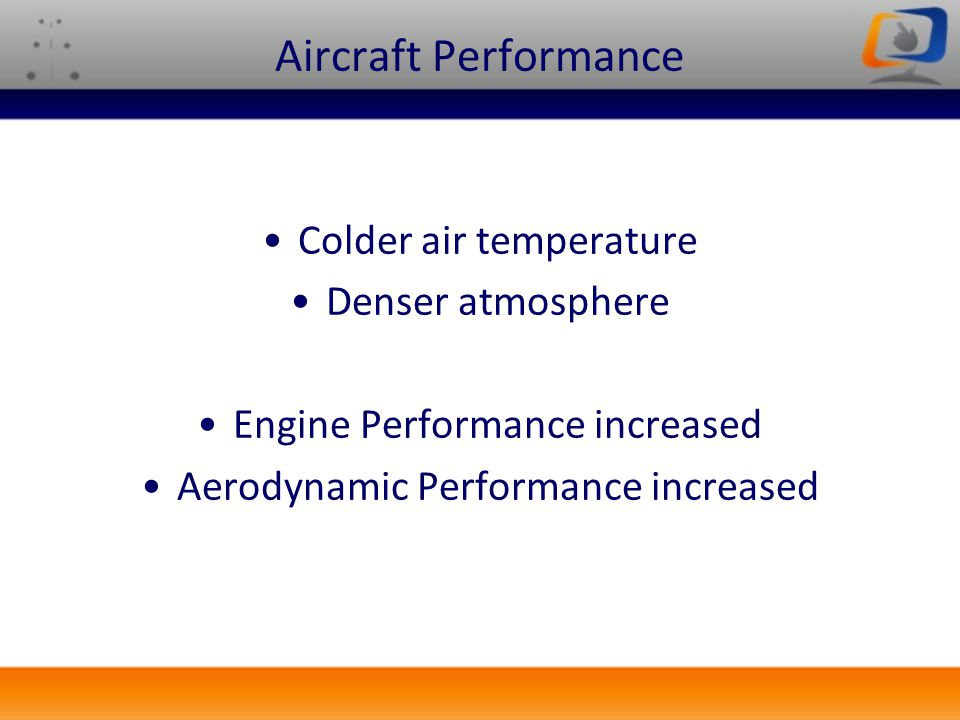 Aircraft Performance Colder air temperature Denser atmosphere Engine Performance increased Aerodynamic Performance increased