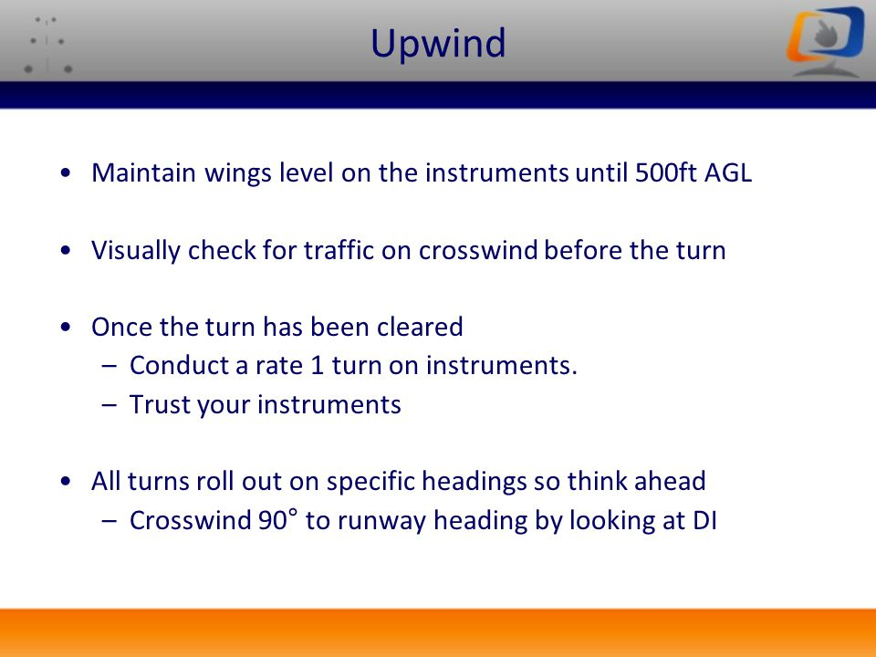 Upwind Maintain wings level on the instruments until 500ft AGL Visually check for traffic on crosswind before the turn Once the turn has been cleared