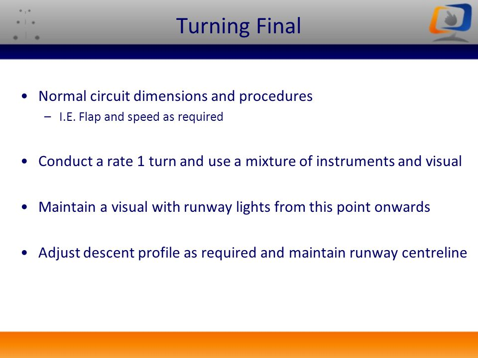 Turning Final Normal circuit dimensions and procedures –I.E. Flap and speed as required Conduct a rate 1 turn and use a mixture of instruments and vis