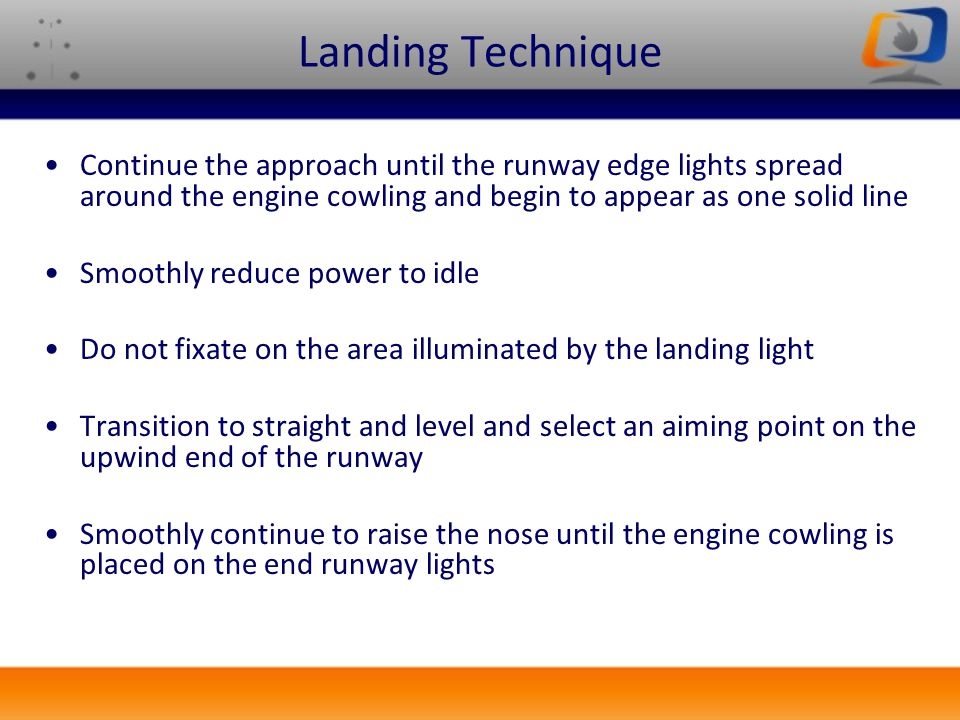 Landing Technique Continue the approach until the runway edge lights spread around the engine cowling and begin to appear as one solid line Smoothly r
