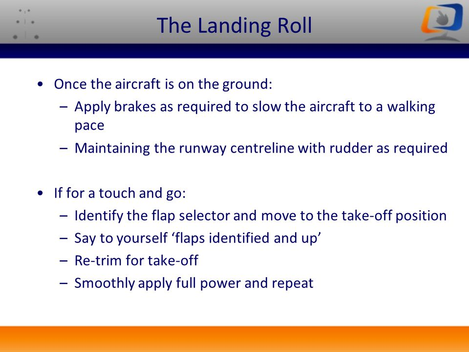 The Landing Roll Once the aircraft is on the ground: –Apply brakes as required to slow the aircraft to a walking pace –Maintaining the runway centreli