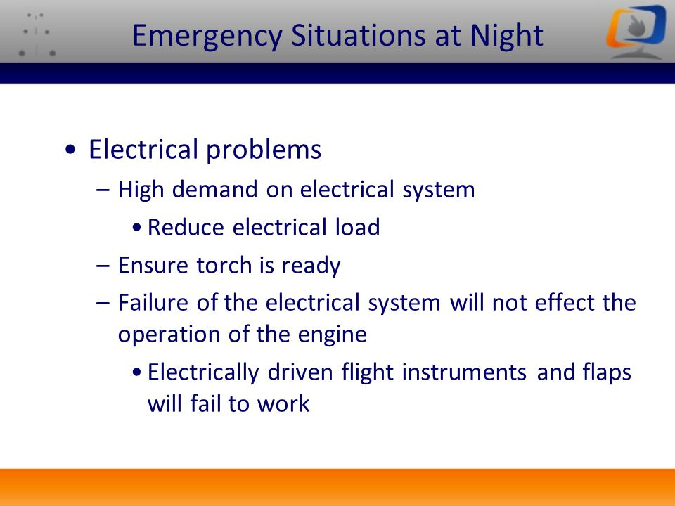 Emergency Situations at Night Electrical problems –High demand on electrical system Reduce electrical load –Ensure torch is ready –Failure of the elec