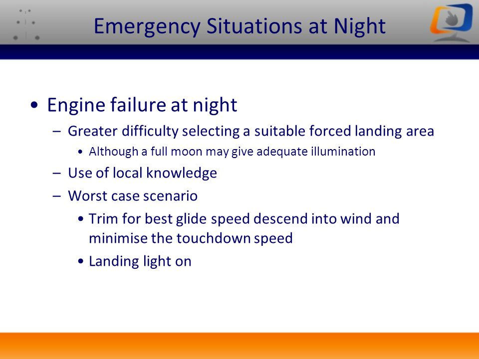 Emergency Situations at Night Engine failure at night –Greater difficulty selecting a suitable forced landing area Although a full moon may give adequ