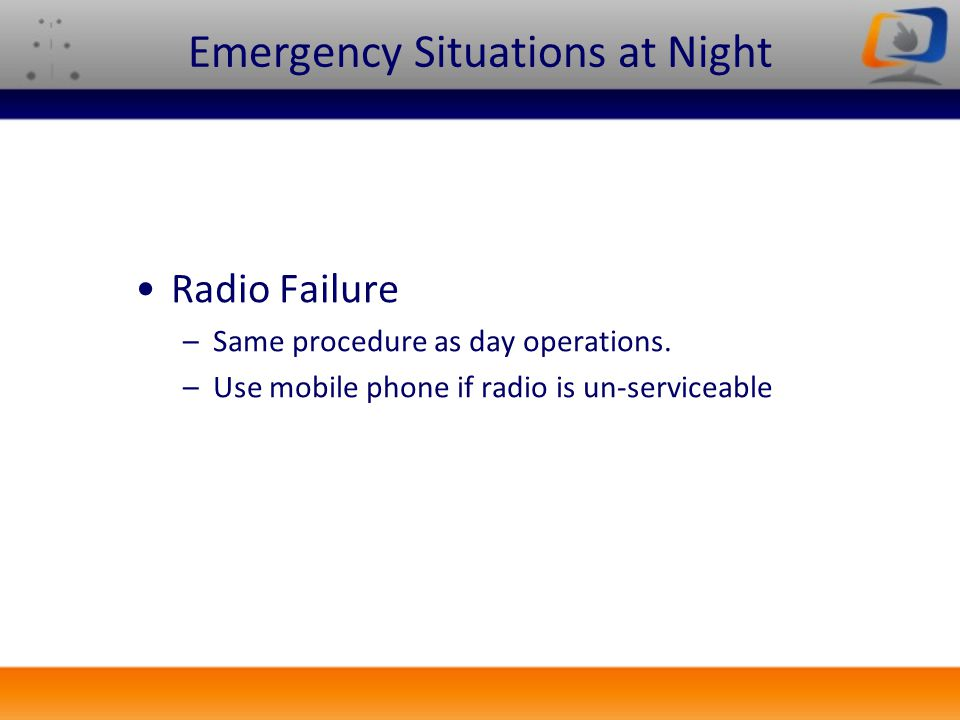 Radio Failure –Same procedure as day operations. –Use mobile phone if radio is un-serviceable Emergency Situations at Night