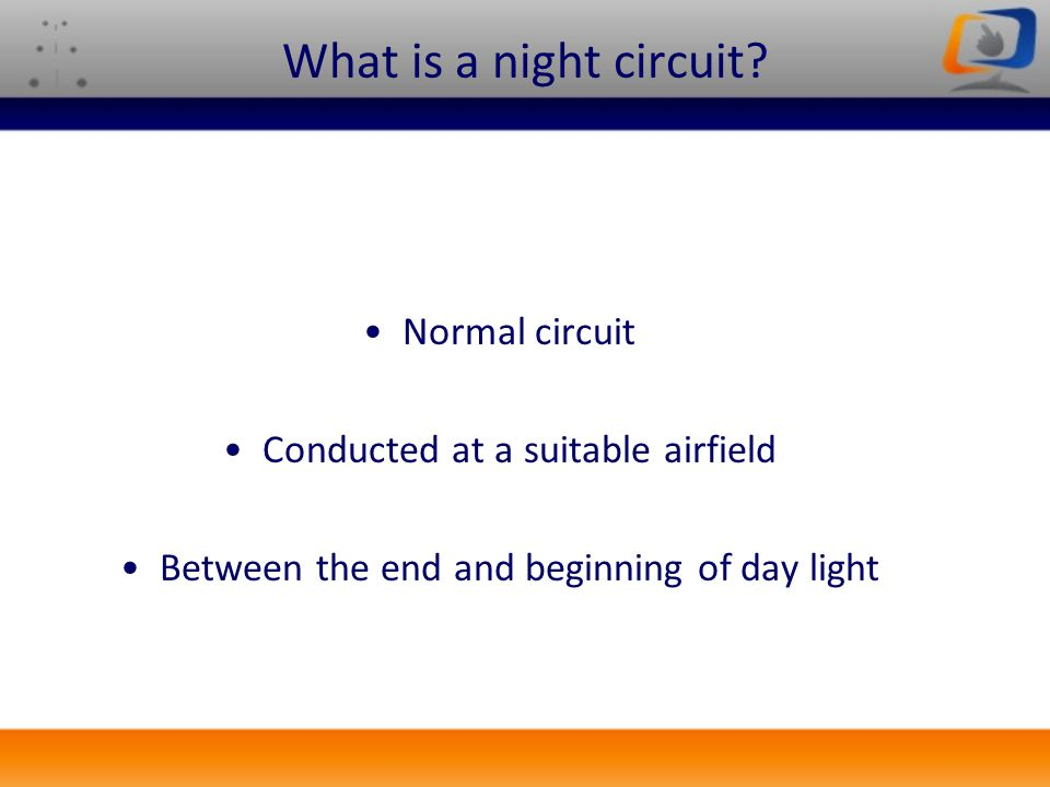 What is a night circuit? Normal circuit Conducted at a suitable airfield Between the end and beginning of day light