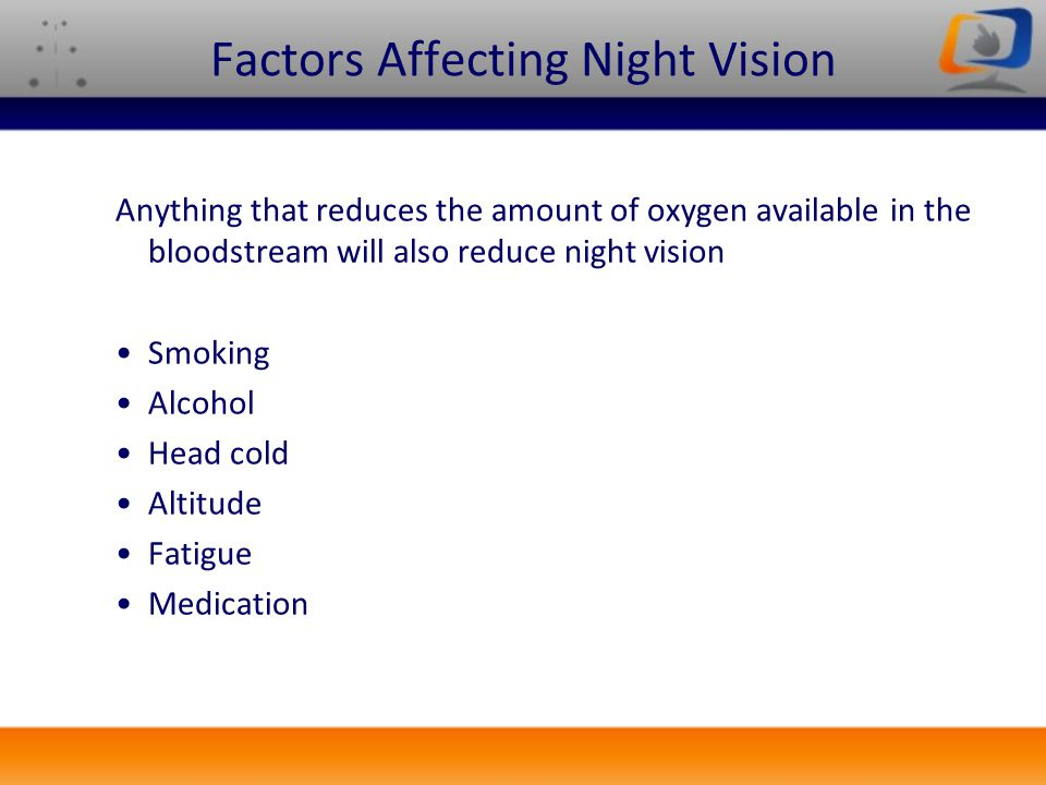 Factors Affecting Night Vision Anything that reduces the amount of oxygen available in the bloodstream will also reduce night vision Smoking Alcohol H