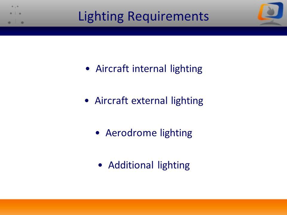Lighting Requirements Aircraft internal lighting Aircraft external lighting Aerodrome lighting Additional lighting