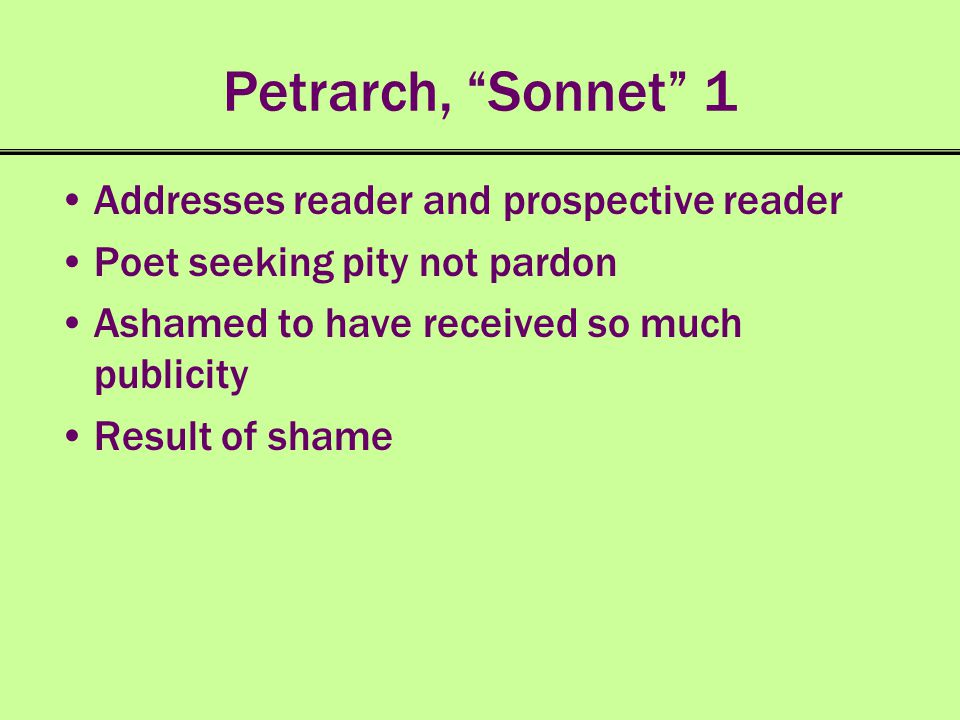 Petrarch, Sonnet 1 Addresses reader and prospective reader Poet seeking pity not pardon Ashamed to have received so much publicity Result of shame