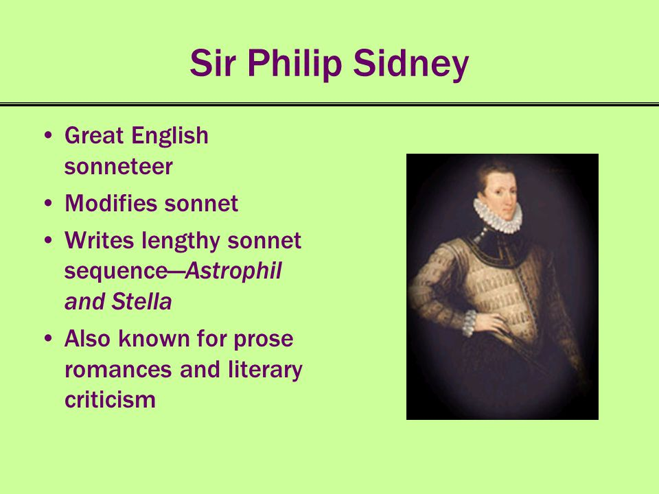 Sir Philip Sidney Great English sonneteer Modifies sonnet Writes lengthy sonnet sequenceAstrophil and Stella Also known for prose romances and literar