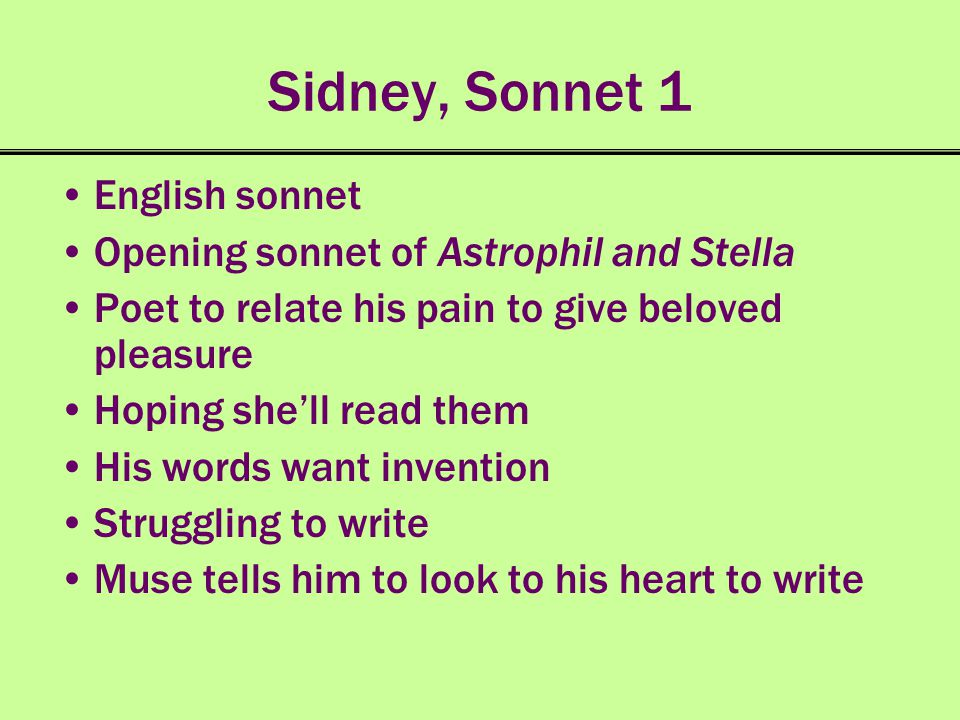 Sidney, Sonnet 1 English sonnet Opening sonnet of Astrophil and Stella Poet to relate his pain to give beloved pleasure Hoping shell read them His wor