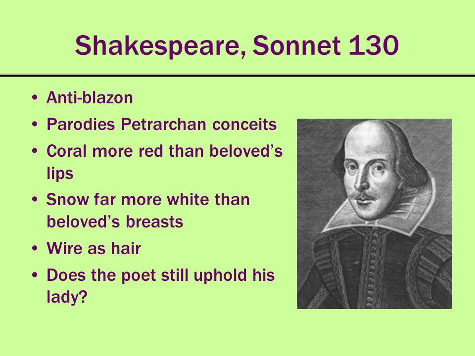 Shakespeare, Sonnet 130 Anti-blazon Parodies Petrarchan conceits Coral more red than beloveds lips Snow far more white than beloveds breasts Wire as h