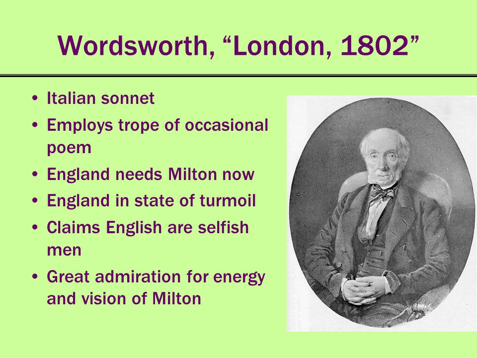 Wordsworth, London, 1802 Italian sonnet Employs trope of occasional poem England needs Milton now England in state of turmoil Claims English are selfi
