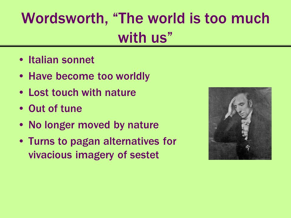 Wordsworth, The world is too much with us Italian sonnet Have become too worldly Lost touch with nature Out of tune No longer moved by nature Turns to