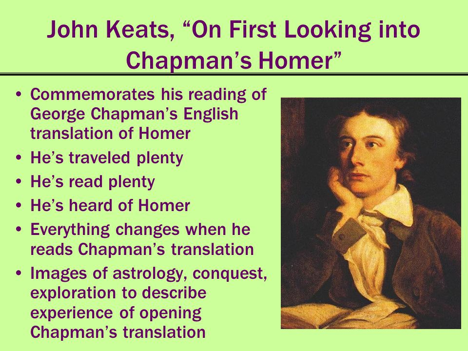 John Keats, On First Looking into Chapmans Homer Commemorates his reading of George Chapmans English translation of Homer Hes traveled plenty Hes read