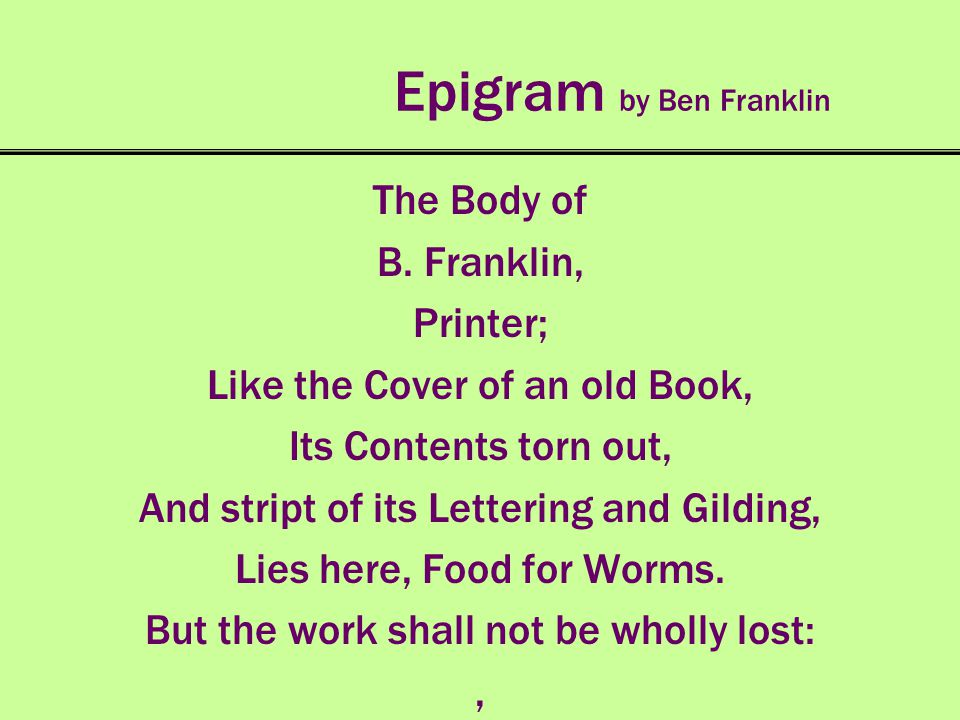 Epigram by Ben Franklin The Body of B. Franklin, Printer; Like the Cover of an old Book, Its Contents torn out, And stript of its Lettering and Gildin