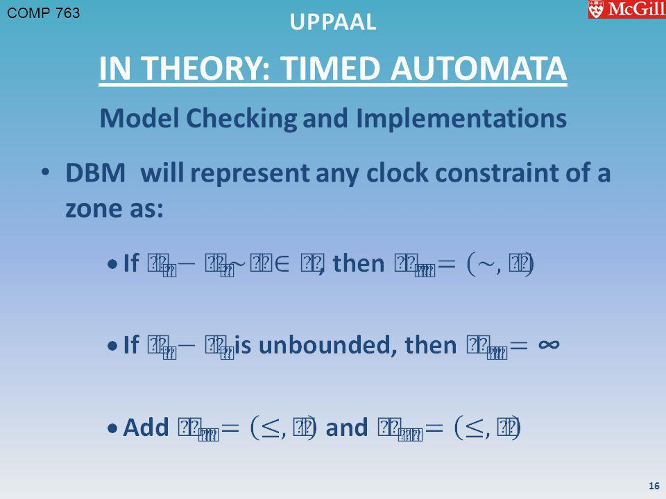 COMP 763 IN THEORY: TIMED AUTOMATA DBM will represent any clock constraint of a zone as: Model Checking and Implementations 16