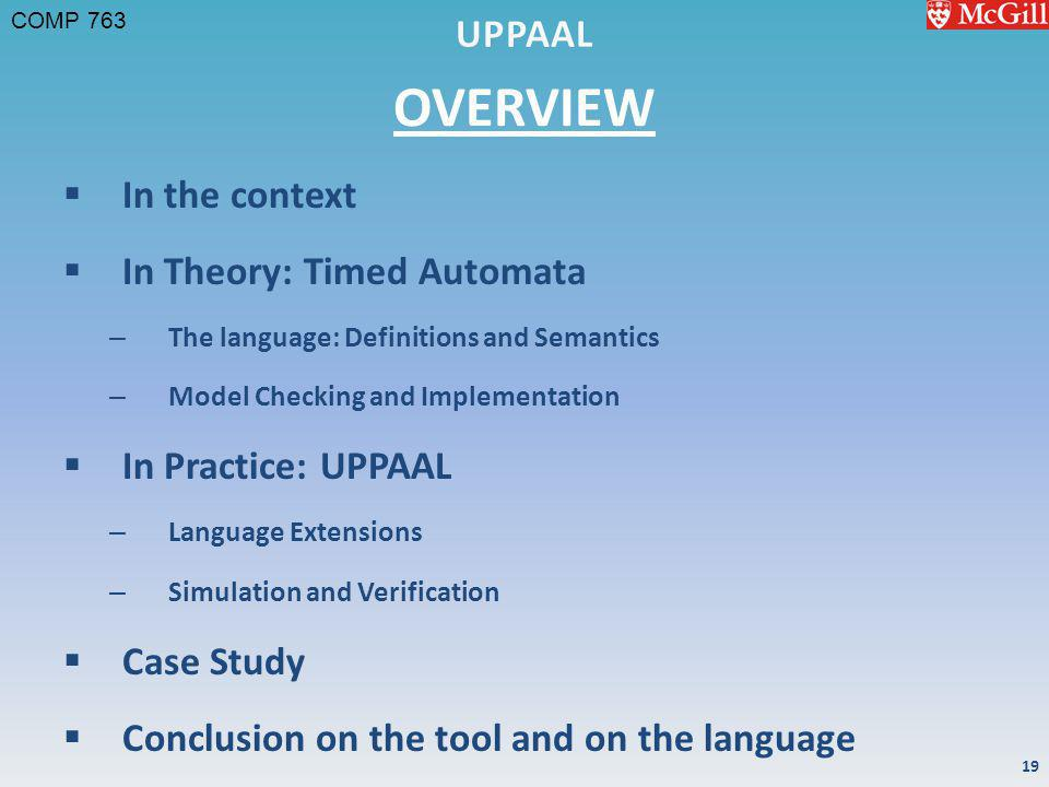 COMP 763 OVERVIEW In the context In Theory: Timed Automata – The language: Definitions and Semantics – Model Checking and Implementation In Practice: UPPAAL – Language Extensions – Simulation and Verification Case Study Conclusion on the tool and on the language 19