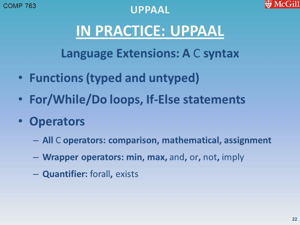 COMP 763 IN PRACTICE: UPPAAL Functions (typed and untyped) For/While/Do loops, If-Else statements Operators – All C operators: comparison, mathematical, assignment – Wrapper operators: min, max, and, or, not, imply – Quantifier: forall, exists Language Extensions: A C syntax 22