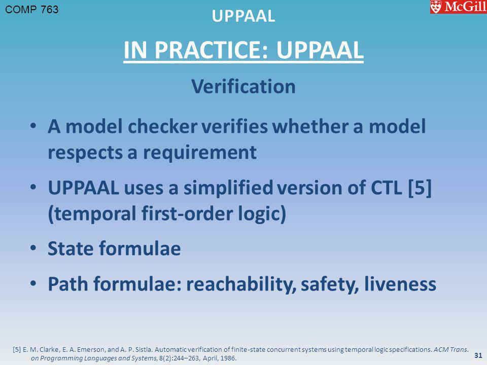 COMP 763 IN PRACTICE: UPPAAL A model checker verifies whether a model respects a requirement UPPAAL uses a simplified version of CTL [5] (temporal first-order logic) State formulae Path formulae: reachability, safety, liveness Verification 31 [5] E.