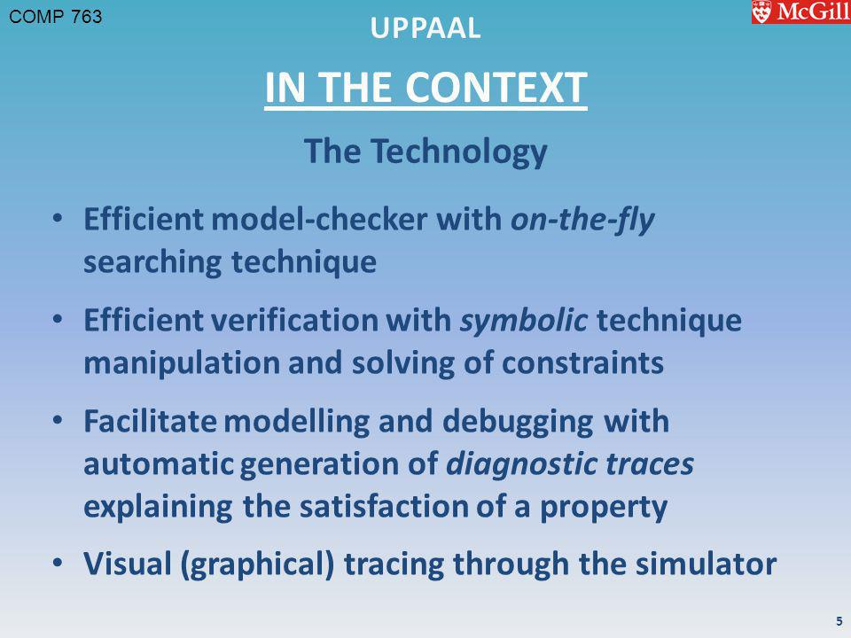 COMP 763 IN THE CONTEXT Efficient model-checker with on-the-fly searching technique Efficient verification with symbolic technique manipulation and solving of constraints Facilitate modelling and debugging with automatic generation of diagnostic traces explaining the satisfaction of a property Visual (graphical) tracing through the simulator The Technology 5
