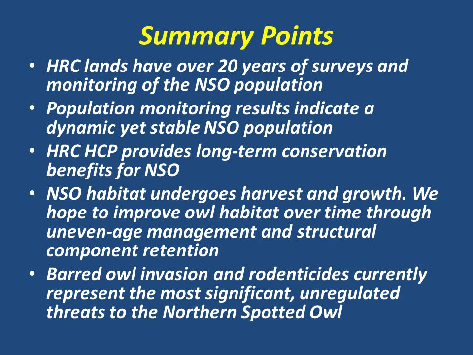 Summary Points HRC lands have over 20 years of surveys and monitoring of the NSO population Population monitoring results indicate a dynamic yet stable NSO population HRC HCP provides long-term conservation benefits for NSO NSO habitat undergoes harvest and growth.