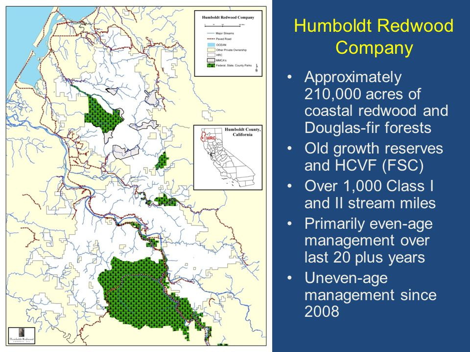 Approximately 210,000 acres of coastal redwood and Douglas-fir forests Old growth reserves and HCVF (FSC) Over 1,000 Class I and II stream miles Primarily even-age management over last 20 plus years Uneven-age management since 2008 Humboldt Redwood Company