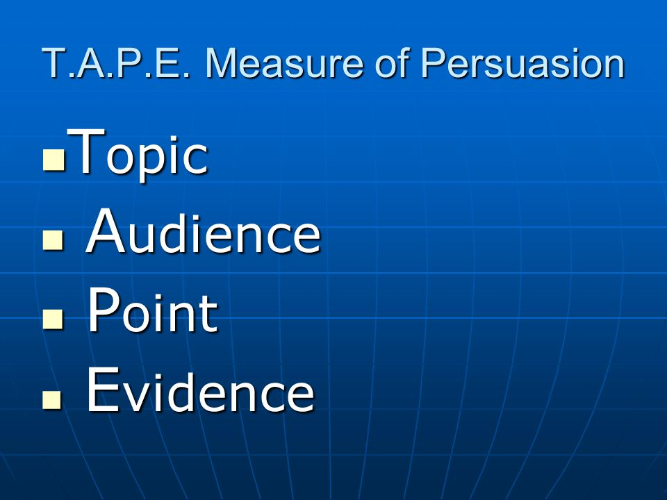 T.A.P.E. Measure of Persuasion T opic T opic A udience A udience P oint P oint E vidence E vidence