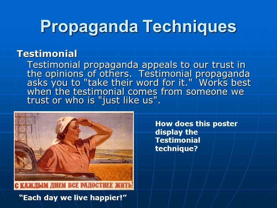 Propaganda Techniques Testimonial Testimonial propaganda appeals to our trust in the opinions of others.