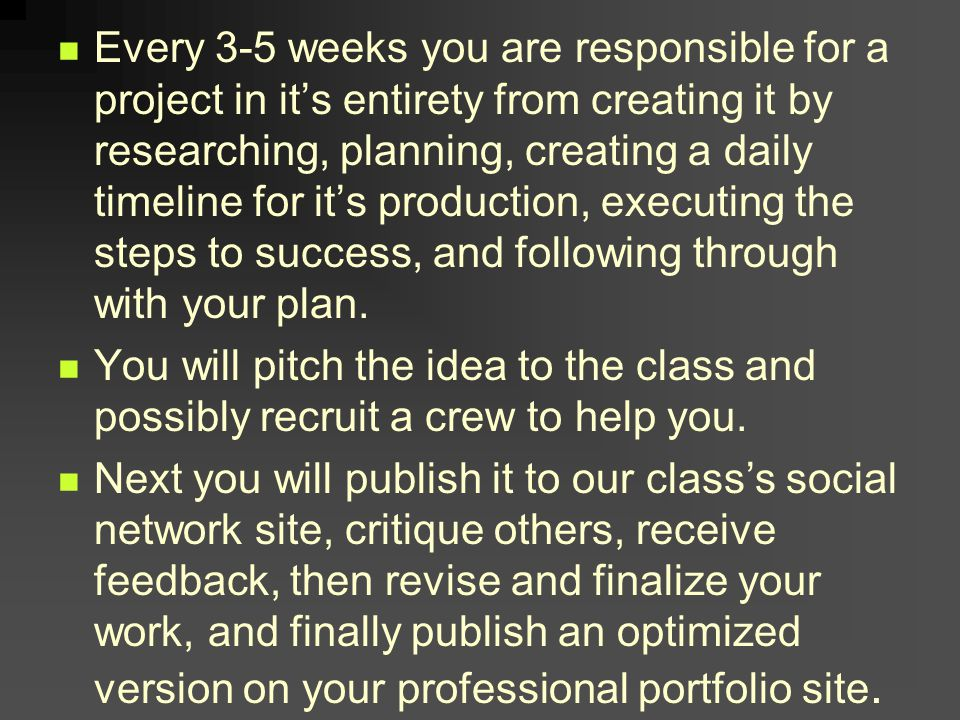 Every 3-5 weeks you are responsible for a project in its entirety from creating it by researching, planning, creating a daily timeline for its production, executing the steps to success, and following through with your plan.