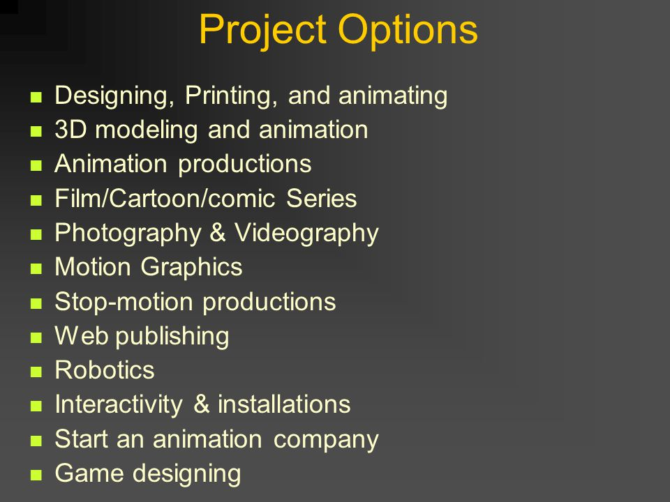 Project Options Designing, Printing, and animating 3D modeling and animation Animation productions Film/Cartoon/comic Series Photography & Videography Motion Graphics Stop-motion productions Web publishing Robotics Interactivity & installations Start an animation company Game designing