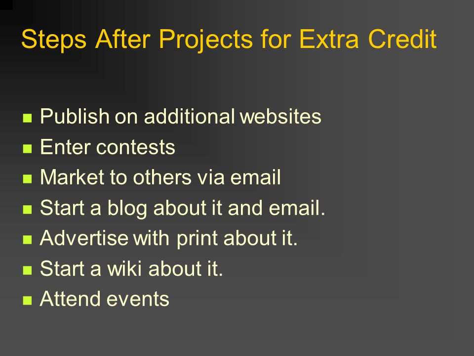 Steps After Projects for Extra Credit Publish on additional websites Enter contests Market to others via email Start a blog about it and email.