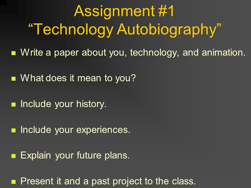 Assignment #1 Technology Autobiography Write a paper about you, technology, and animation.