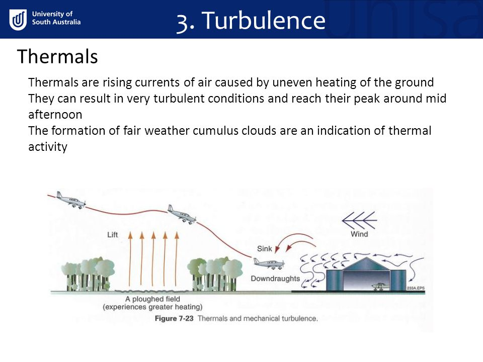 Thermals Thermals are rising currents of air caused by uneven heating of the ground They can result in very turbulent conditions and reach their peak around mid afternoon The formation of fair weather cumulus clouds are an indication of thermal activity 3.