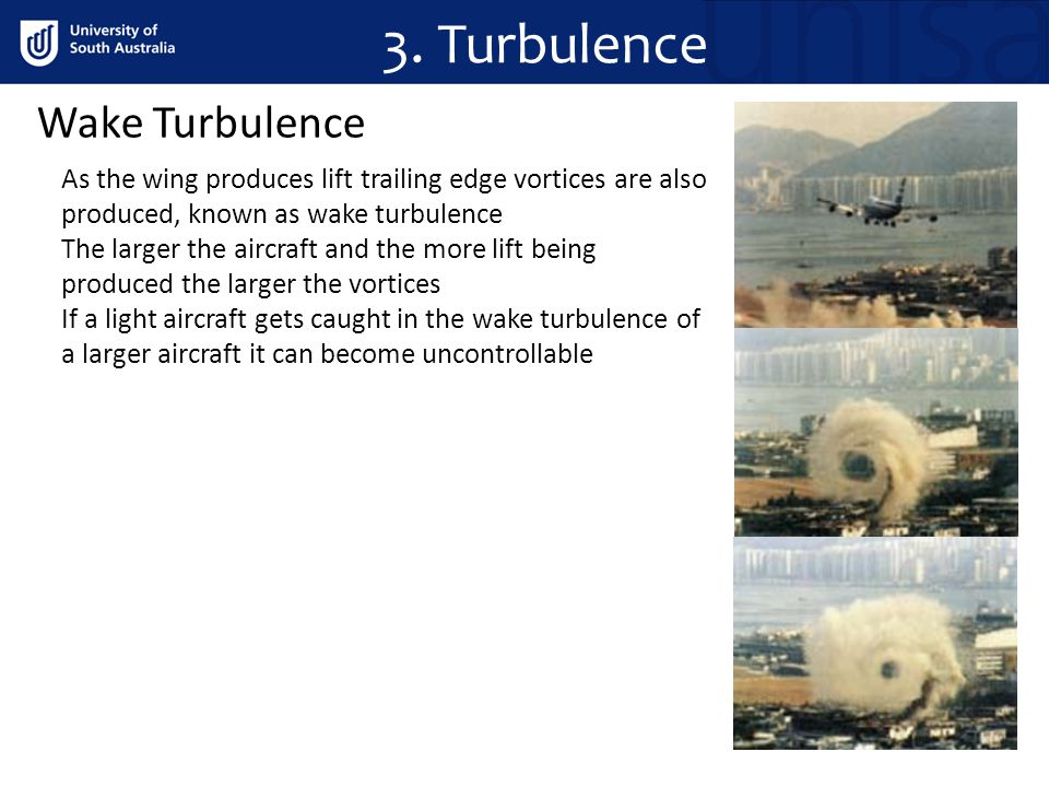 Wake Turbulence As the wing produces lift trailing edge vortices are also produced, known as wake turbulence The larger the aircraft and the more lift being produced the larger the vortices If a light aircraft gets caught in the wake turbulence of a larger aircraft it can become uncontrollable 3.