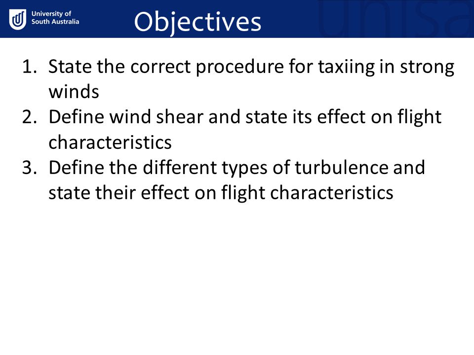 Objectives 1.State the correct procedure for taxiing in strong winds 2.Define wind shear and state its effect on flight characteristics 3.Define the different types of turbulence and state their effect on flight characteristics