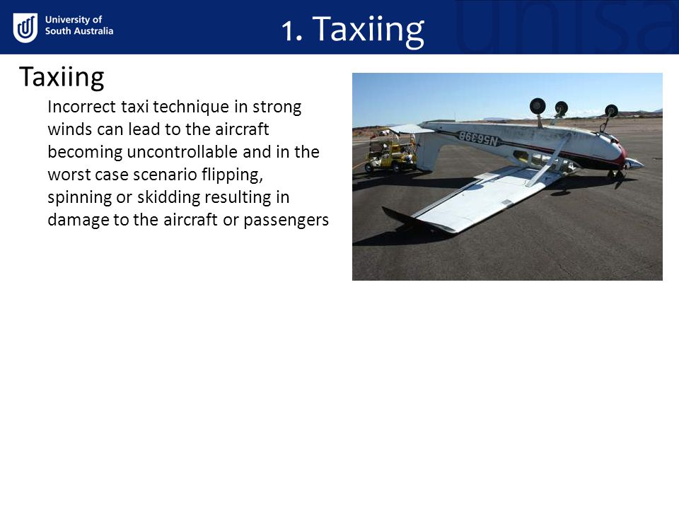 Taxiing Incorrect taxi technique in strong winds can lead to the aircraft becoming uncontrollable and in the worst case scenario flipping, spinning or skidding resulting in damage to the aircraft or passengers 1.