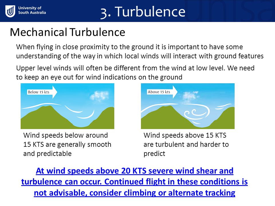 3. Turbulence Mechanical Turbulence When flying in close proximity to the ground it is important to have some understanding of the way in which local