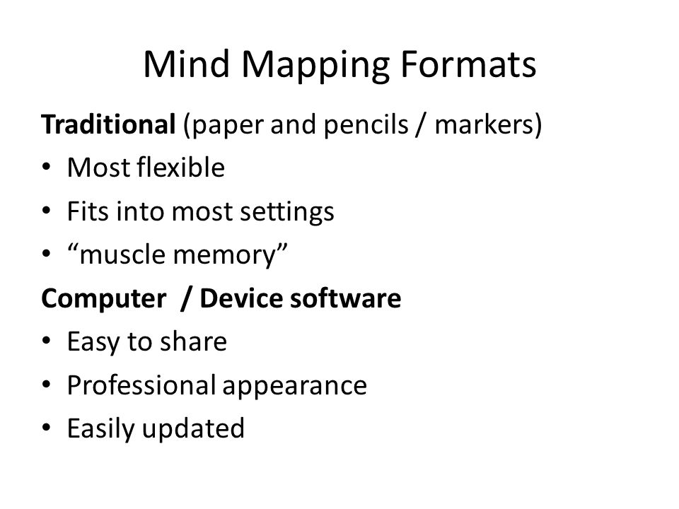Mind Mapping Formats Traditional (paper and pencils / markers) Most flexible Fits into most settings muscle memory Computer / Device software Easy to share Professional appearance Easily updated