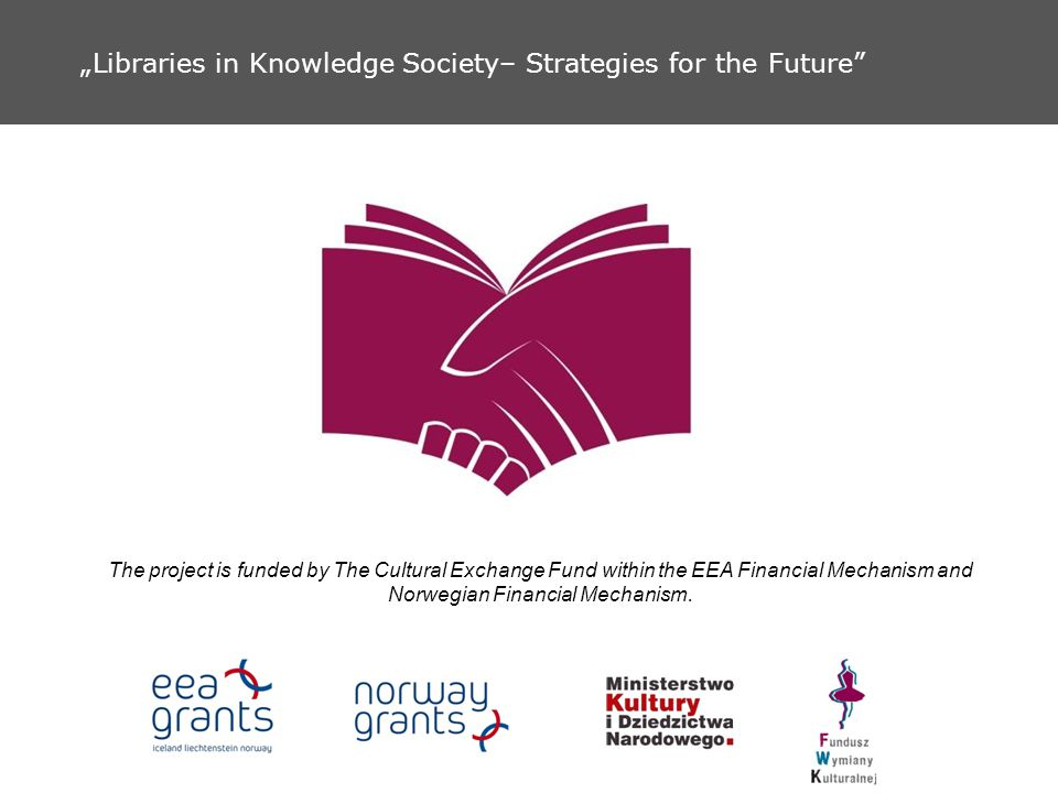 Libraries in Knowledge Society– Strategies for the Future The project is funded by The Cultural Exchange Fund within the EEA Financial Mechanism and N