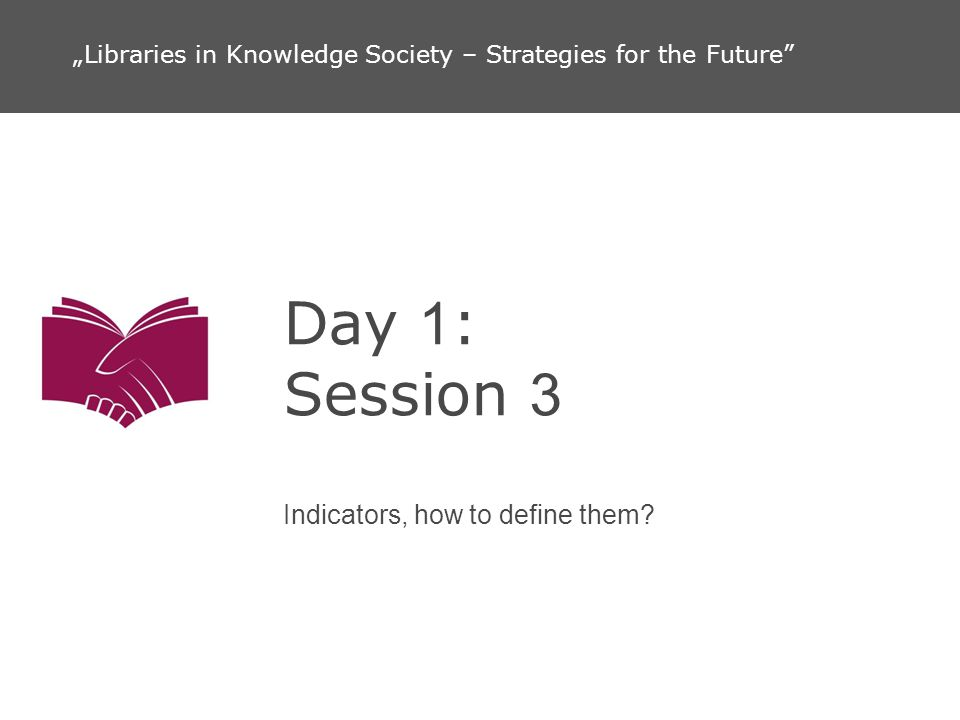 Day 1 : Session 3 Indicators, how to define them? Libraries in Knowledge Society – Strategies for the Future