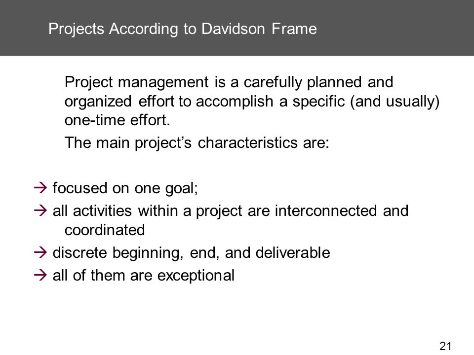 21 Projects According to Davidson Frame Project management is a carefully planned and organized effort to accomplish a specific (and usually) one-time effort.