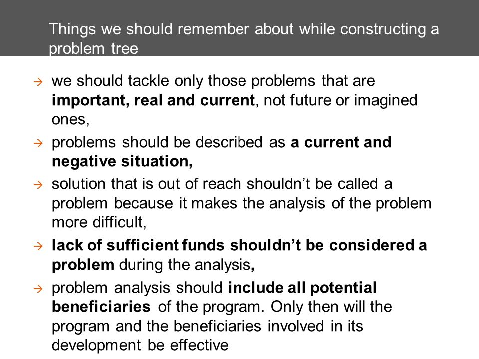 Things we should remember about while constructing a problem tree we should tackle only those problems that are important, real and current, not future or imagined ones, problems should be described as a current and negative situation, solution that is out of reach shouldnt be called a problem because it makes the analysis of the problem more difficult, lack of sufficient funds shouldnt be considered a problem during the analysis, problem analysis should include all potential beneficiaries of the program.